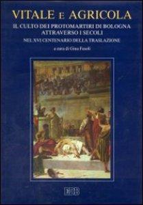 Vitale e Agricola. Il culto dei protomartiri di Bologna attraverso i secoli nel XVI centenario della traslazione